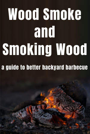 Wood Smoke and Smoking Wood A Guide To Better Backyard Barbecue